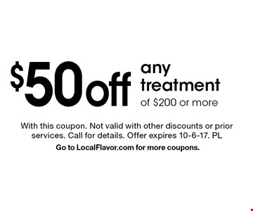 $50 off any treatment of $200 or more. With this coupon. Not valid with other discounts or prior services. Call for details. Offer expires 10-6-17. PLGo to LocalFlavor.com for more coupons.
