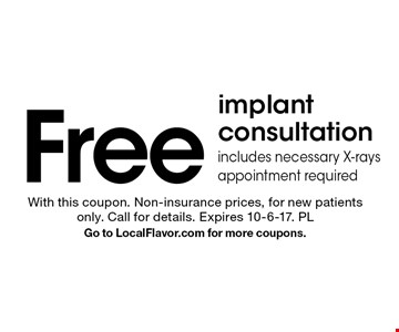 Free implant consultation. Includes necessary X-rays. Appointment required. With this coupon. Non-insurance prices, for new patients only. Call for details. Expires 10-6-17. PL Go to LocalFlavor.com for more coupons.