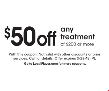 $50 off any treatment of $200 or more. With this coupon. Not valid with other discounts or prior services. Call for details. Offer expires 3-23-18. PL Go to LocalFlavor.com for more coupons.