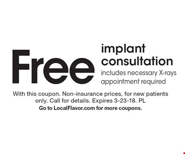 Free implant consultation includes necessary X-rays appointment required. With this coupon. Non-insurance prices, for new patients only. Call for details. Expires 3-23-18. PL Go to LocalFlavor.com for more coupons.