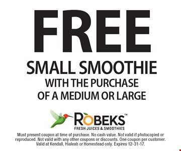 FREE SMALL SMOOTHIE WITH THE PURCHASE OF A MEDIUM OR LARGE. Must present coupon at time of purchase. No cash value. Not valid if photocopied or reproduced. Not valid with any other coupons or discounts. One coupon per customer. Valid at Kendall, Hialeah or Homestead only. Expires 12-31-17.