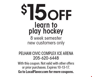 $15 OFF learn to play hockey 8 week semester new customers only. With this coupon. Not valid with other offers or prior purchases. Expires 10-13-17.Go to LocalFlavor.com for more coupons.