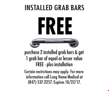 Free Installed Grab Bars. Purchase 2 installed grab bars & get 1 grab bar of equal or lesser value free - plus installation. Certain restrictions may apply. For more information call Lang Home Medical at (847) 537-2257. Expires 10/27/17.