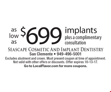 as low as$699implants plus a complimentary consultation. Excludes abutment and crown. Must present coupon at time of appointment. Not valid with other offers or discounts. Offer expires 10-13-17. Go to LocalFlavor.com for more coupons.