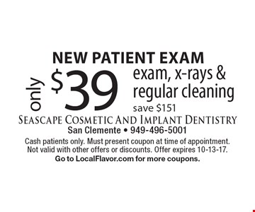 new patient exam only$39exam, x-rays & regular cleaning save $151. Cash patients only. Must present coupon at time of appointment. Not valid with other offers or discounts. Offer expires 10-13-17. Go to LocalFlavor.com for more coupons.