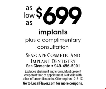 Implants plus a complimentary consultation as low as $699. Excludes abutment and crown. Must present coupon at time of appointment. Not valid with other offers or discounts. Offer expires 12-8-17. Go to LocalFlavor.com for more coupons.