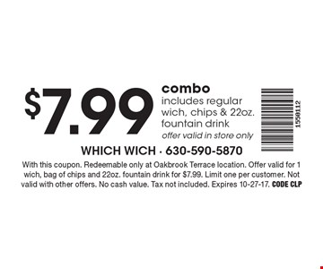 $7.99 combo (includes regular wich, chips & 22oz. fountain drink) Offer valid in store only. With this coupon. Redeemable only at Oakbrook Terrace location. Offer valid for 1 wich, bag of chips and 22oz. fountain drink for $7.99. Limit one per customer. Not valid with other offers. No cash value. Tax not included. Expires 10-27-17. Code CLP