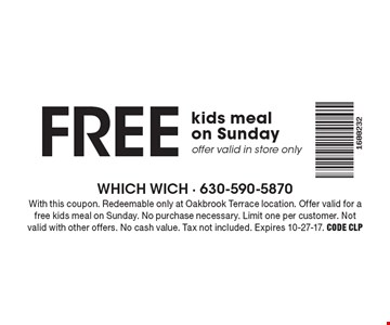 FREE kids meal on Sunday. Offer valid in store only. With this coupon. Redeemable only at Oakbrook Terrace location. Offer valid for a free kids meal on Sunday. No purchase necessary. Limit one per customer. Not valid with other offers. No cash value. Tax not included. Expires 10-27-17. Code CLP