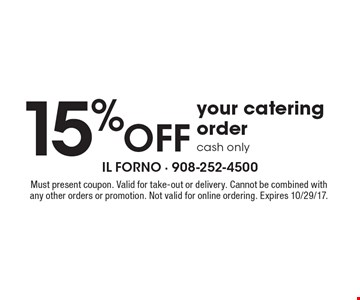 15% off your catering order. Cash only. Must present coupon. Valid for take-out or delivery. Cannot be combined with any other orders or promotion. Not valid for online ordering. Expires 10/29/17.