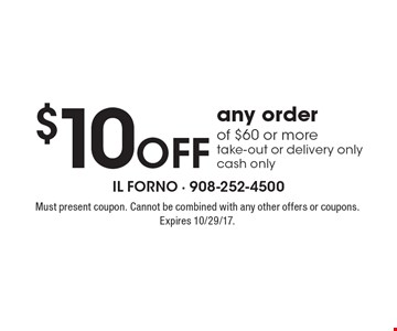 $10 off any order of $60 or more. Take-out or delivery only. Cash only. Must present coupon. Cannot be combined with any other offers or coupons. Expires 10/29/17.