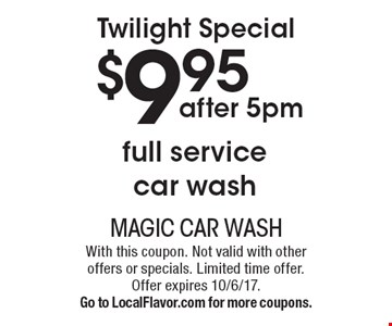 Twilight Special $9.95 full service car wash after 5pm. With this coupon. Not valid with other offers or specials. Limited time offer. Offer expires 10/6/17. Go to LocalFlavor.com for more coupons.