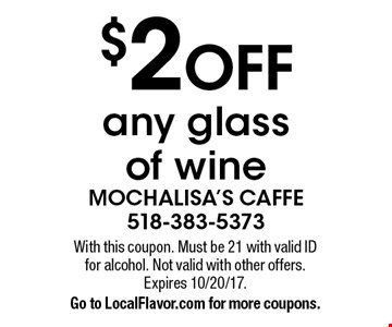 $2 OFF any glass of wine. With this coupon. Must be 21 with valid ID for alcohol. Not valid with other offers. Expires 10/20/17. Go to LocalFlavor.com for more coupons.