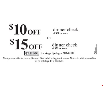 $10 OFF dinner check of $50 or more or $15 OFF dinner check of $75 or more. Must present offer to receive discount. Not valid during track season. Not valid with other offers or on holidays. Exp. 10/20/17.
