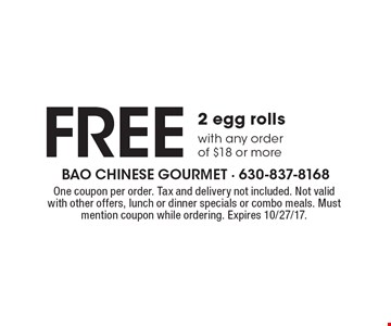 Free 2 egg rolls with any order of $18 or more. One coupon per order. Tax and delivery not included. Not valid with other offers, lunch or dinner specials or combo meals. Must mention coupon while ordering. Expires 10/27/17.
