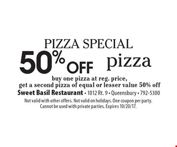 PIZZA SPECIAL 50% off Pizza. Buy one pizza at reg. price, get a second pizza of equal or lesser value 50% off. Not valid with other offers. Not valid on holidays. One coupon per party. Cannot be used with private parties. Expires 10/20/17.