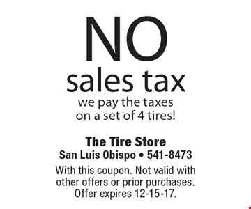 NO sales tax. We pay the taxes on a set of 4 tires! With this coupon. Not valid with other offers or prior purchases. Offer expires 12-15-17.