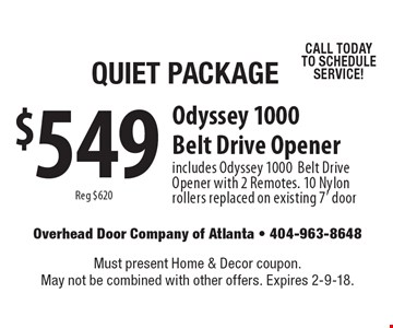 Quiet Package $549 Odyssey 1000 Belt Drive Opener. Reg $620. Includes Odyssey 1000 Belt Drive Opener with 2 Remotes. 10 Nylon rollers replaced on existing 7' door CALL TODAY TO SCHEDULE SERVICE! Must present Home & Decor coupon. May not be combined with other offers. Expires 2-9-18.