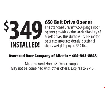 $349 650 Belt Drive Opener. The Standard Driver 650 garage door opener provides value and reliability of a belt drive. This durable 1/2 HP motor operates most residential sectional doors weighing up to 350 lbs. Must present Home & Decor coupon. May not be combined with other offers. Expires 2-9-18.