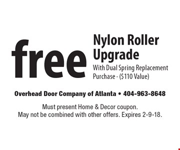 Free Nylon Roller Upgrade With Dual Spring Replacement Purchase - ($110 Value). Must present Home & Decor coupon. May not be combined with other offers. Expires 2-9-18.