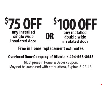 $75 OFF any installed single wide insulated door OR $100 OFF any installed double wide insulated door. Free in home replacement estimates. Must present Home & Decor coupon. May not be combined with other offers. Expires 3-23-18.