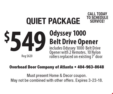 Quiet Package $549 (Reg $620) Odyssey 1000 Belt Drive Opener includes Odyssey 1000 Belt Drive Opener with 2 Remotes. 10 Nylon rollers replaced on existing 7' door CALL TODAY TO SCHEDULE SERVICE!. Must present Home & Decor coupon. May not be combined with other offers. Expires 3-23-18.