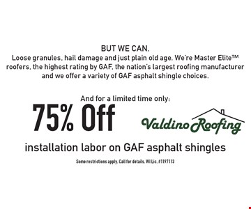 And for a limited time only: 75% Off installation labor on GAF asphalt shingles BUT WE CAN. Loose granules, hail damage and just plain old age. We're Master Elite roofers, the highest rating by GAF, the nation's largest roofing manufacturer and we offer a variety of GAF asphalt shingle choices. Some restrictions apply. Call for details. WI Lic. #1197113