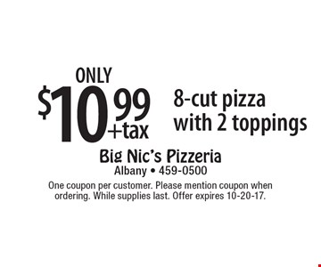 only $10.99 +tax 8-cut pizza with 2 toppings. One coupon per customer. Please mention coupon when ordering. While supplies last. Offer expires 10-20-17.