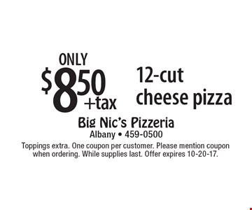 only $8.50 +tax 12-cut cheese pizza. Toppings extra. One coupon per customer. Please mention coupon when ordering. While supplies last. Offer expires 10-20-17.
