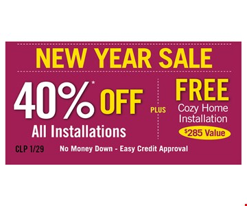 New Year Sale! 40% off all installations PLUS free cozy home installation ($285 value). No money down. Easy credit approval.
