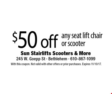 $50 off any seat lift chair or scooter. With this coupon. Not valid with other offers or prior purchases. Expires 11/10/17.