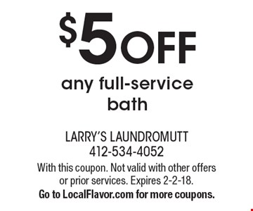 $5 OFF any full-service bath . With this coupon. Not valid with other offers or prior services. Expires 2-2-18.Go to LocalFlavor.com for more coupons.