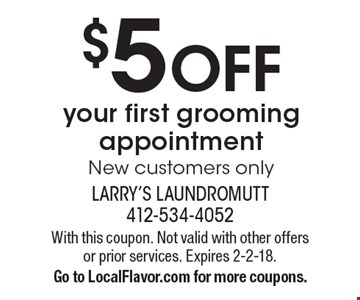 $5 OFF your first grooming appointment New customers only. With this coupon. Not valid with other offers or prior services. Expires 2-2-18.Go to LocalFlavor.com for more coupons.
