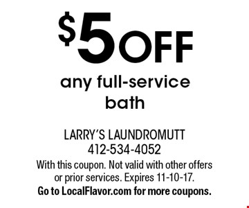 $5 OFF any full-service bath. With this coupon. Not valid with other offers or prior services. Expires 11-10-17. Go to LocalFlavor.com for more coupons.