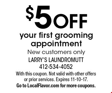 $5 OFF your first grooming appointment. New customers only. With this coupon. Not valid with other offers or prior services. Expires 11-10-17. Go to LocalFlavor.com for more coupons.