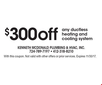 $300 off any ductless heating and cooling system. With this coupon. Not valid with other offers or prior services. Expires 11/30/17.