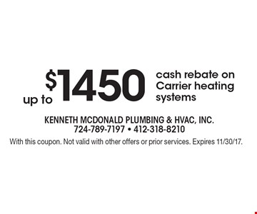 up to $1450 cash rebate on Carrier heating systems. With this coupon. Not valid with other offers or prior services. Expires 11/30/17.