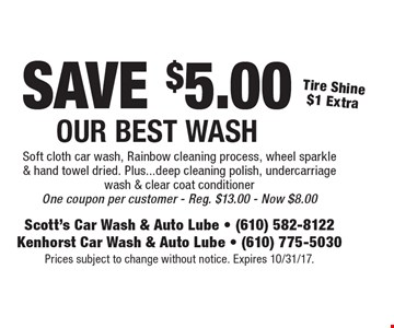 SAVE $5.00 Our Best Wash. Tire Shine $1 Extra. Soft cloth car wash, Rainbow cleaning process, wheel sparkle & hand towel dried. Plus...deep cleaning polish, undercarriage wash & clear coat conditioner. One coupon per customer. Reg. $13.00. Now $8.00. Prices subject to change without notice. Expires 10/31/17.