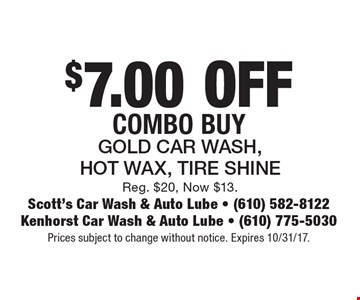 $7.00 OFF Combo Buy. Gold Car Wash, Hot Wax, Tire Shine. Reg. $20, Now $13. Prices subject to change without notice. Expires 10/31/17.