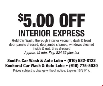 $5.00 OFF Interior Express. Gold Car Wash, thorough interior vacuum, dash & front door panels dressed, doorjambs cleaned, windows cleaned inside & out, tires dressed. Approx. 15 min. Reg. $24.95 plus tax. Prices subject to change without notice. Expires 10/31/17.