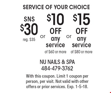 Service of Your Choice. SNS $30 reg. $35. $15 OFF any service of $80 or more. $10 OFF any service of $60 or more. With this coupon. Limit 1 coupon per person, per visit. Not valid with other offers or prior services. Exp. 1-5-18.