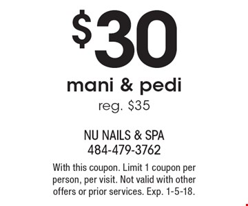 $30 mani & pedi. Reg. $35. With this coupon. Limit 1 coupon per person, per visit. Not valid with other offers or prior services. Exp. 1-5-18.
