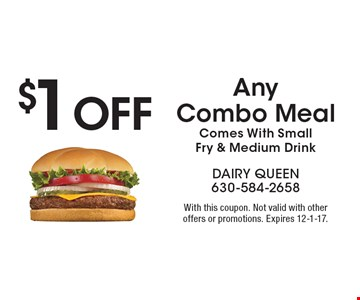 $1 Off Any Combo Meal, Comes With Small Fry & Medium Drink. With this coupon. Not valid with other offers or promotions. Expires 12-1-17.
