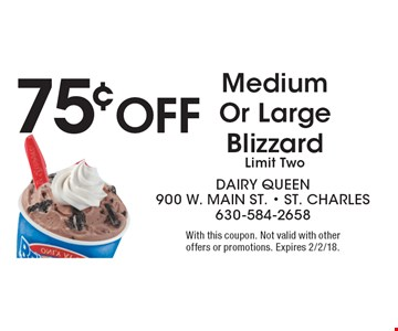 75¢ Off Medium Or Large Blizzard, Limit Two. With this coupon. Not valid with other offers or promotions. Expires 2/2/18.