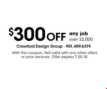 $300 OFF any job over $3,000. With this coupon. Not valid with any other offers or prior services. Offer expires 7-20-18.