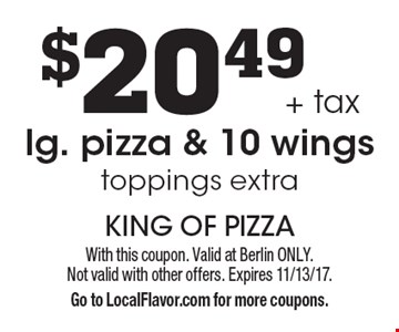 $20.49 + tax for lg. pizza & 10 wings toppings extra. With this coupon. Valid at Berlin ONLY. Not valid with other offers. Expires 11/13/17. Go to LocalFlavor.com for more coupons.