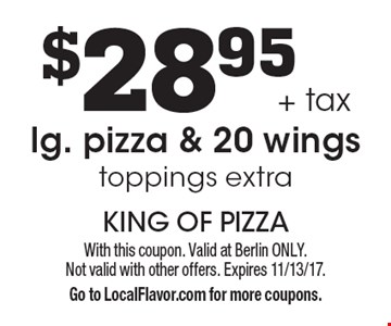 $28.95 + tax for lg. pizza & 20 wings toppings extra. With this coupon. Valid at Berlin ONLY. Not valid with other offers. Expires 11/13/17. Go to LocalFlavor.com for more coupons.