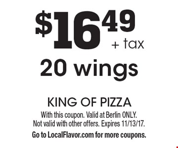 $16.49 + tax for 20 wings. With this coupon. Valid at Berlin ONLY. Not valid with other offers. Expires 11/13/17. Go to LocalFlavor.com for more coupons.