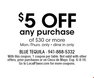 $5 OFF any purchase of $30 or more Mon.-Thurs. only - dine in only. With this coupon. 1 coupon per table. Not valid with other offers, prior purchases or on Cinco de Mayo. Exp. 6-8-18. Go to LocalFlavor.com for more coupons.