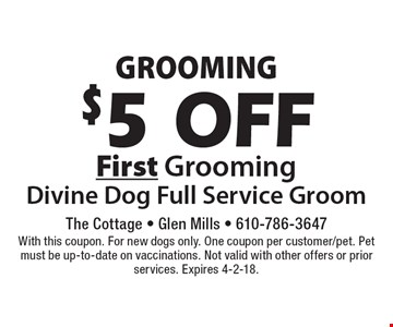 Grooming $5 Off First Grooming Divine Dog Full Service Groom. With this coupon. For new dogs only. One coupon per customer/pet. Pet must be up-to-date on vaccinations. Not valid with other offers or prior services. Expires 4-2-18.