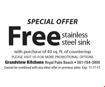 SPECIAL OFFER. Free stainless steel sink with purchase of 40 sq. ft. of countertop please visit us for more promotional options. Cannot be combined with any other offer or previous sales. Exp. 11-17-17.